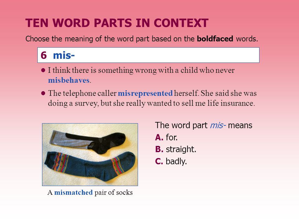 The word part mis- means A.for. B. straight. C. badly.