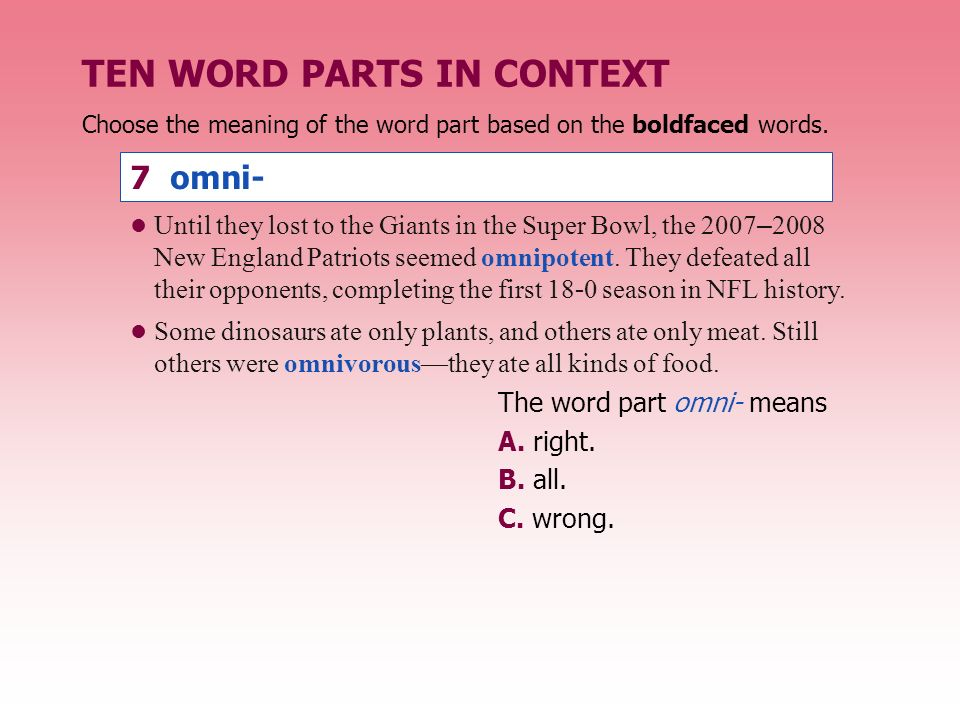 TEN WORD PARTS IN CONTEXT The word part omni- means A. right. B. all. C. wrong. Until they lost to the Giants in the Super Bowl, the 2007 – 2008 New E