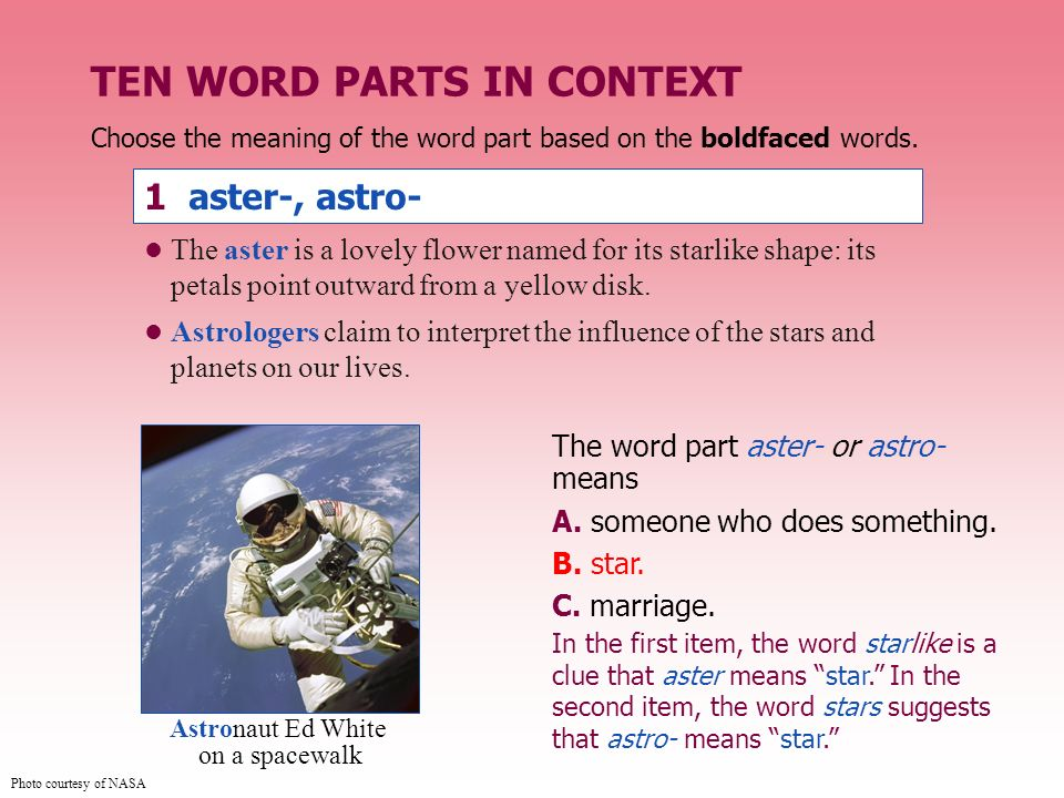Choose the meaning of the word part based on the boldfaced words. 1 aster-, astro- The word part aster- or astro- means A. someone who does something.