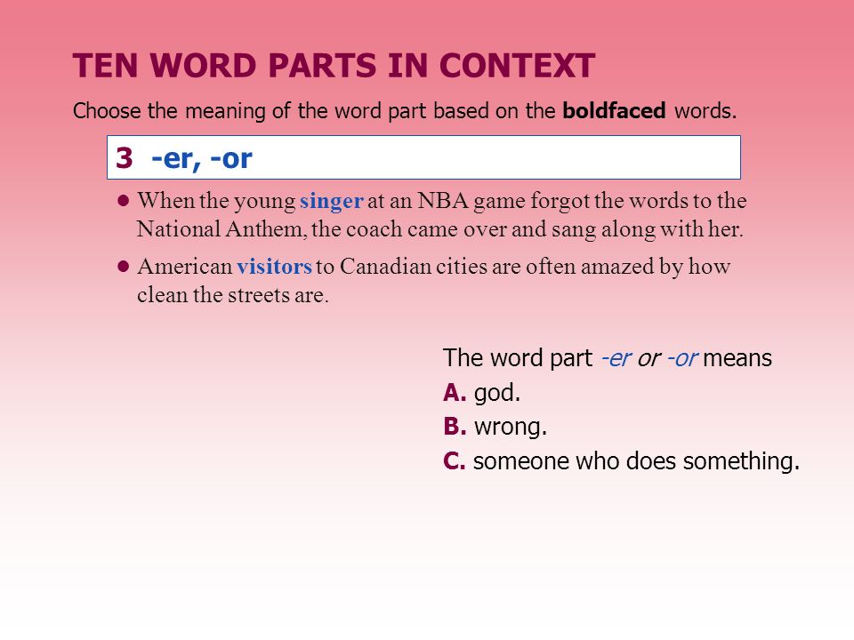 TEN WORD PARTS IN CONTEXT 3 -er, -or The word part -er or -or means A.