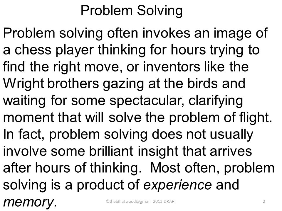 Problem solving often invokes an image of a chess player thinking for hours trying to find the right move, or inventors like the Wright brothers gazing at the birds and waiting for some spectacular, clarifying moment that will solve the problem of flight.