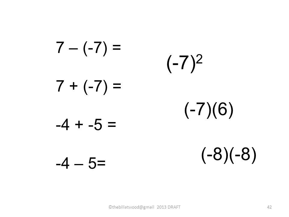 7 – (-7) = 7 + (-7) = -4 + -5 = -4 – 5= (-7) 2 (-7)(6) (-8)(-8) ©thebillatwood@gmail 2013 DRAFT42