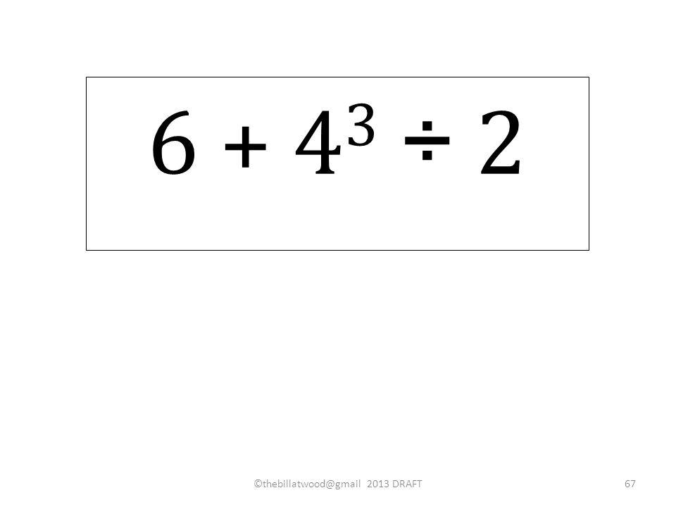 6 + 4 3 ÷ 2 ©thebillatwood@gmail 2013 DRAFT67