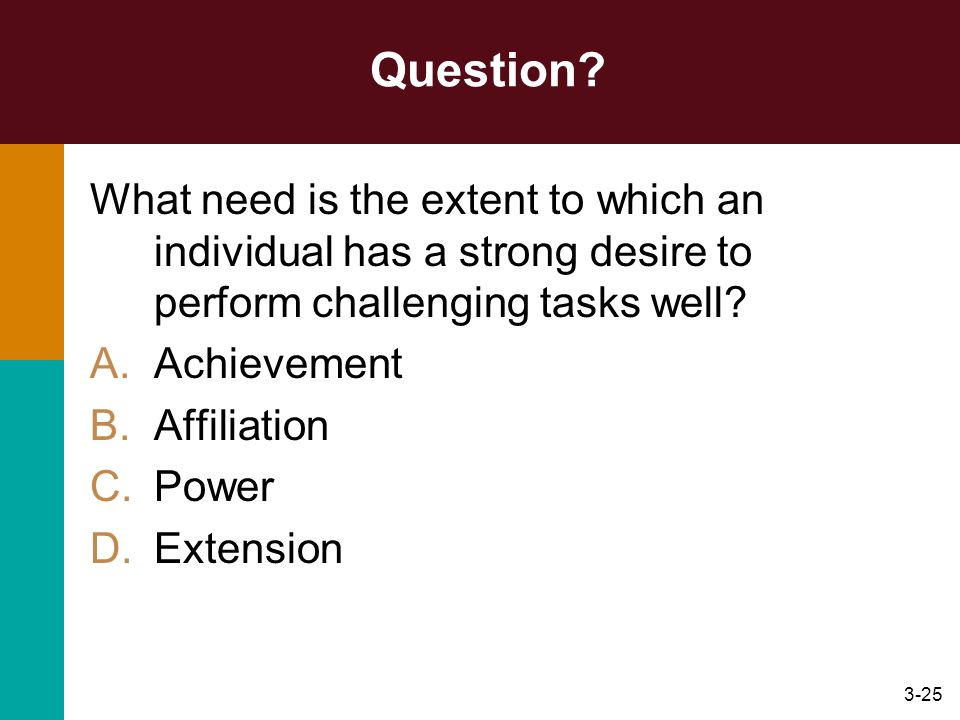 3-25 Question? What need is the extent to which an individual has a strong desire to perform challenging tasks well? A.Achievement B.Affiliation C.Pow