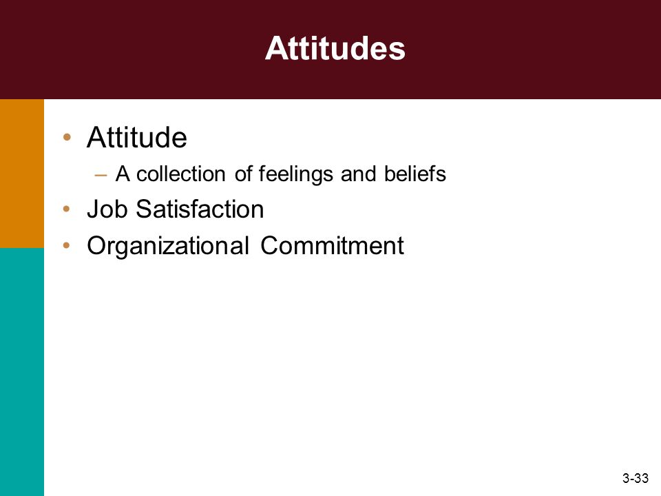 3-33 Attitudes Attitude –A collection of feelings and beliefs Job Satisfaction Organizational Commitment