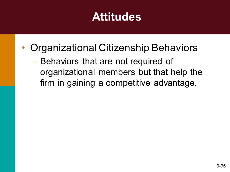 3-36 Attitudes Organizational Citizenship Behaviors –Behaviors that are not required of organizational members but that help the firm in gaining a com