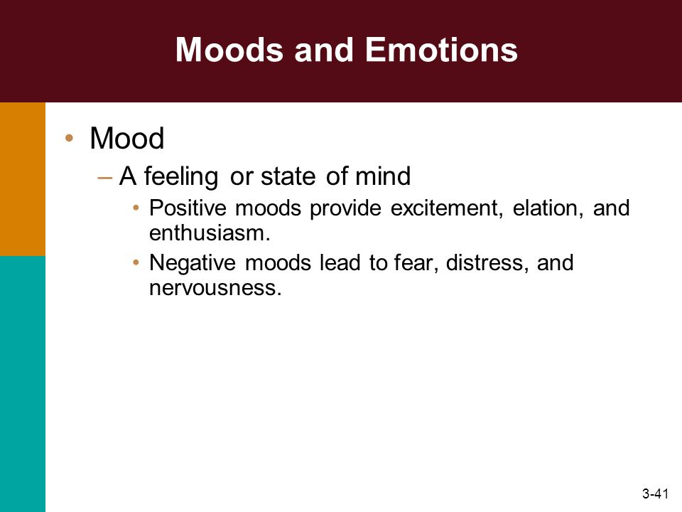 3-41 Moods and Emotions Mood –A feeling or state of mind Positive moods provide excitement, elation, and enthusiasm. Negative moods lead to fear, dist