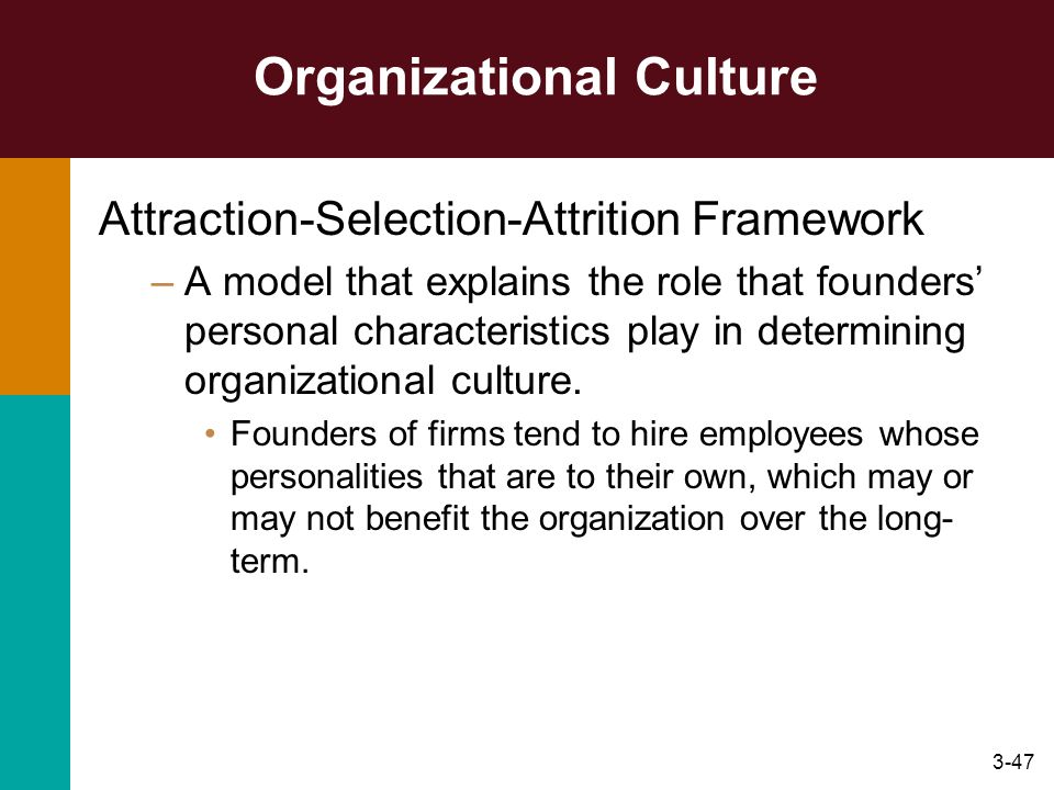 3-47 Organizational Culture Attraction-Selection-Attrition Framework –A model that explains the role that founders personal characteristics play in de
