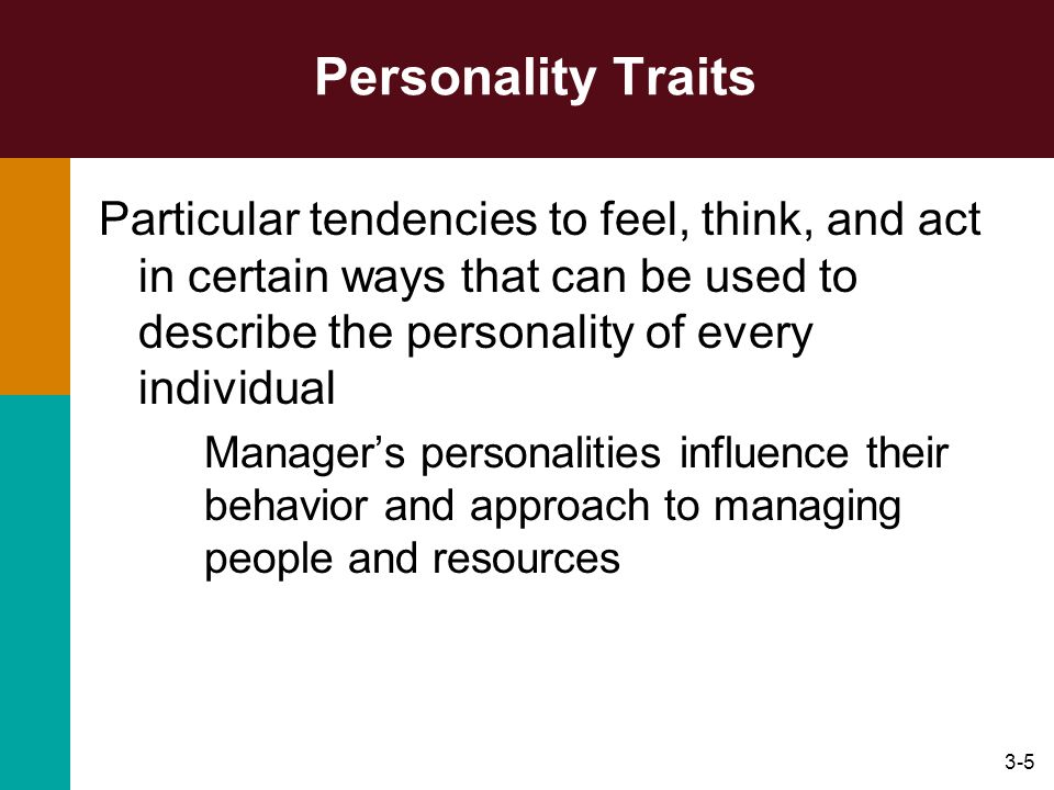 3-5 Personality Traits Particular tendencies to feel, think, and act in certain ways that can be used to describe the personality of every individual