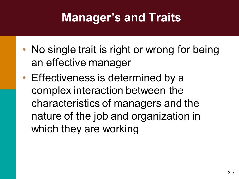 3-7 Managers and Traits No single trait is right or wrong for being an effective manager Effectiveness is determined by a complex interaction between