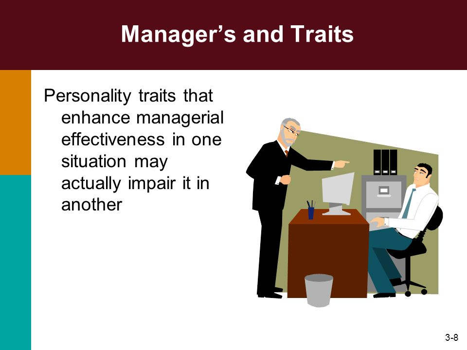 3-8 Managers and Traits Personality traits that enhance managerial effectiveness in one situation may actually impair it in another