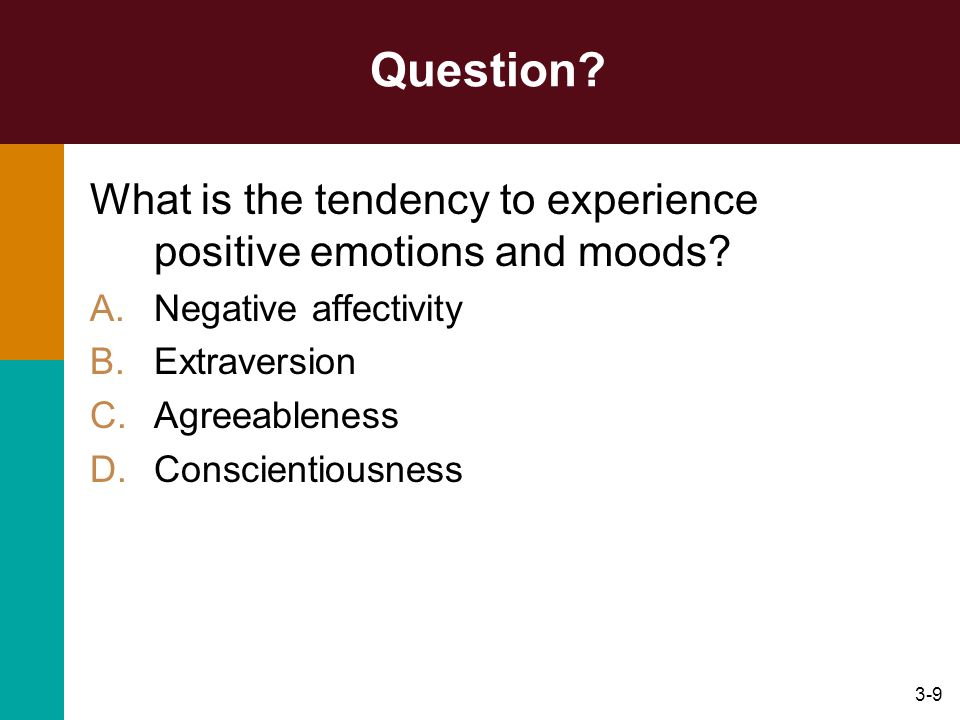 3-9 Question? What is the tendency to experience positive emotions and moods? A.Negative affectivity B.Extraversion C.Agreeableness D.Conscientiousnes