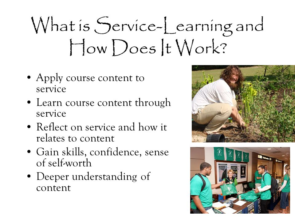What is Service-Learning and How Does It Work? Apply course content to service Learn course content through service Reflect on service and how it rela