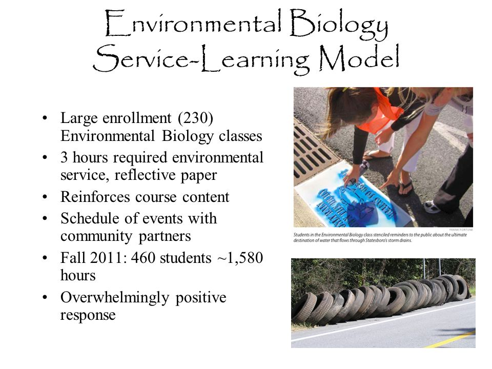 Large enrollment (230) Environmental Biology classes 3 hours required environmental service, reflective paper Reinforces course content Schedule of ev