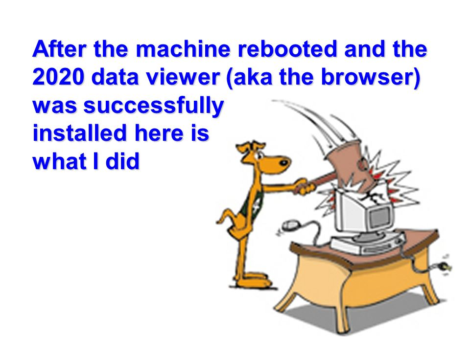 After the machine rebooted and the 2020 data viewer (aka the browser) was successfully installed here is what I did
