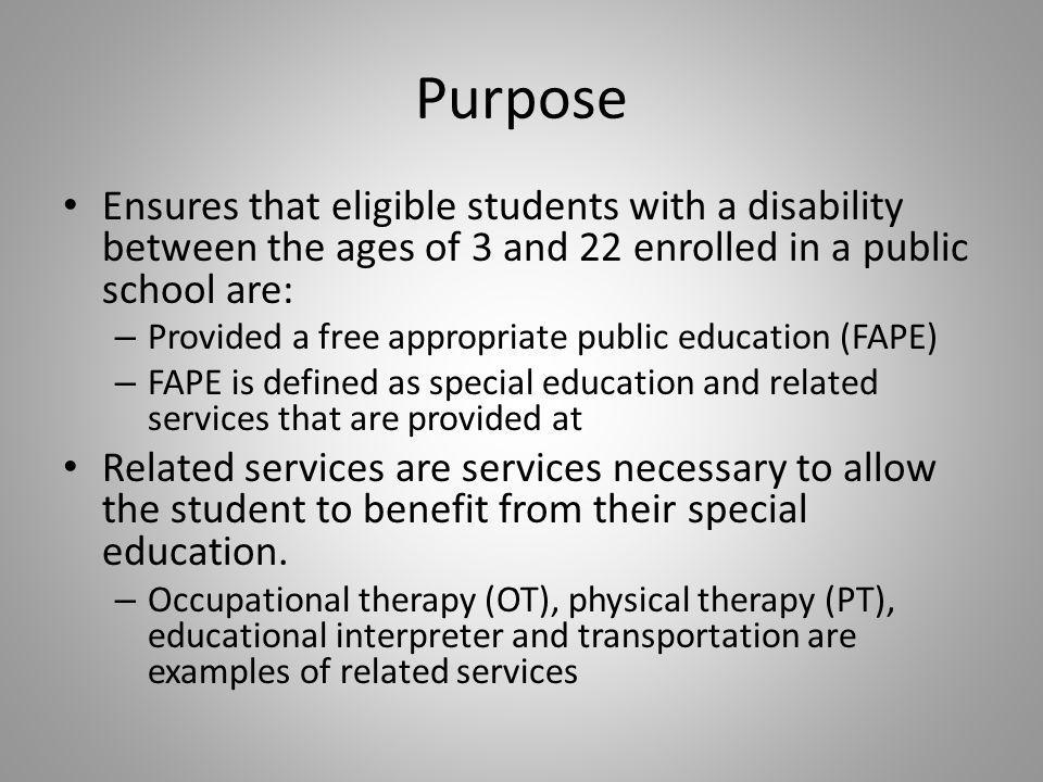 Purpose Ensures that eligible students with a disability between the ages of 3 and 22 enrolled in a public school are: – Provided a free appropriate public education (FAPE) – FAPE is defined as special education and related services that are provided at Related services are services necessary to allow the student to benefit from their special education.