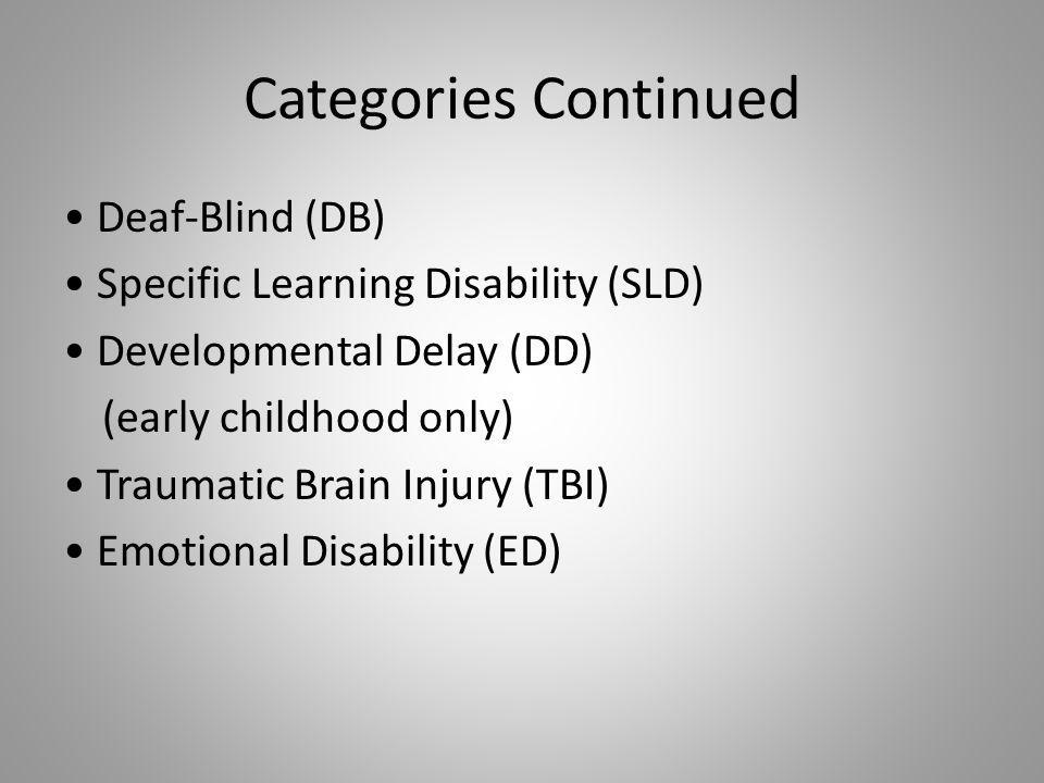 Categories Continued Deaf-Blind (DB) Specific Learning Disability (SLD) Developmental Delay (DD) (early childhood only) Traumatic Brain Injury (TBI) Emotional Disability (ED)