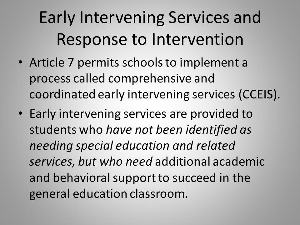Early Intervening Services and Response to Intervention Article 7 permits schools to implement a process called comprehensive and coordinated early intervening services (CCEIS).