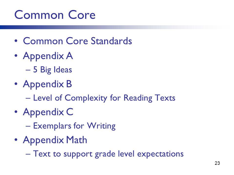 Common Core Standards Appendix A –5 Big Ideas Appendix B –Level of Complexity for Reading Texts Appendix C –Exemplars for Writing Appendix Math –Text