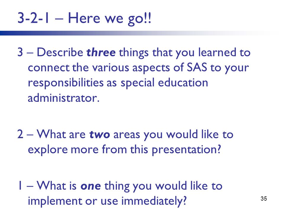 3-2-1 – Here we go!! 3 – Describe three things that you learned to connect the various aspects of SAS to your responsibilities as special education ad