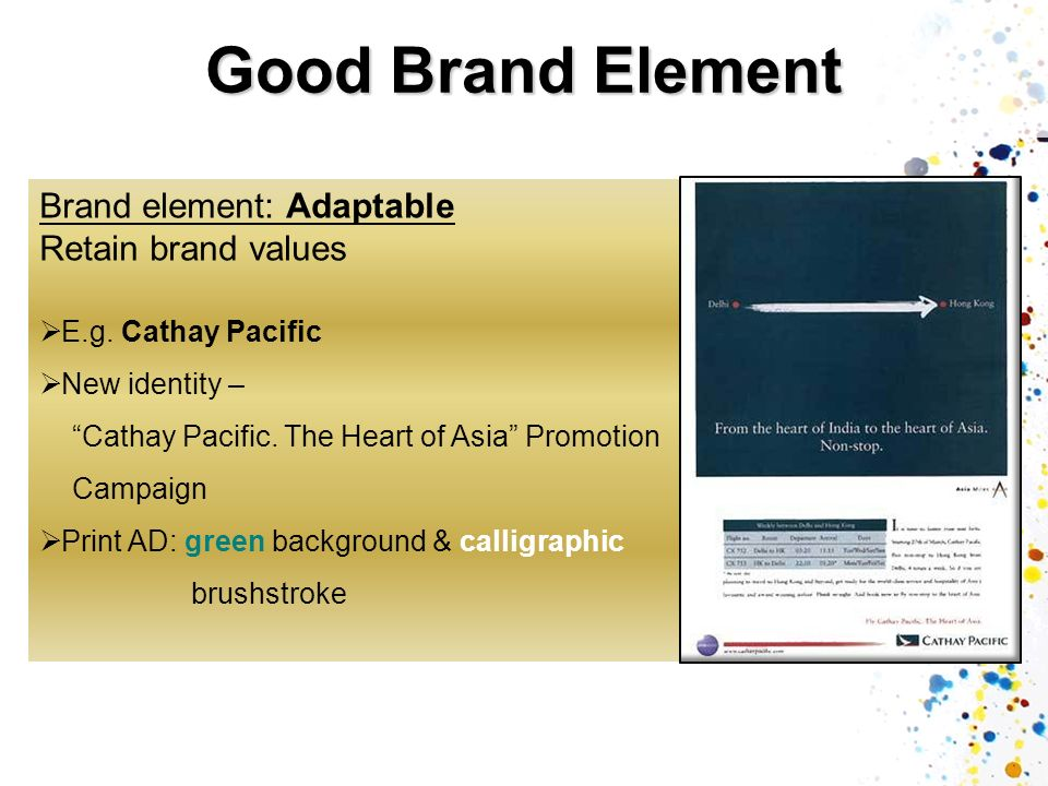 Good Brand Element Brand element: Adaptable Retain brand values E.g. Cathay Pacific New identity – Cathay Pacific. The Heart of Asia Promotion Campaig