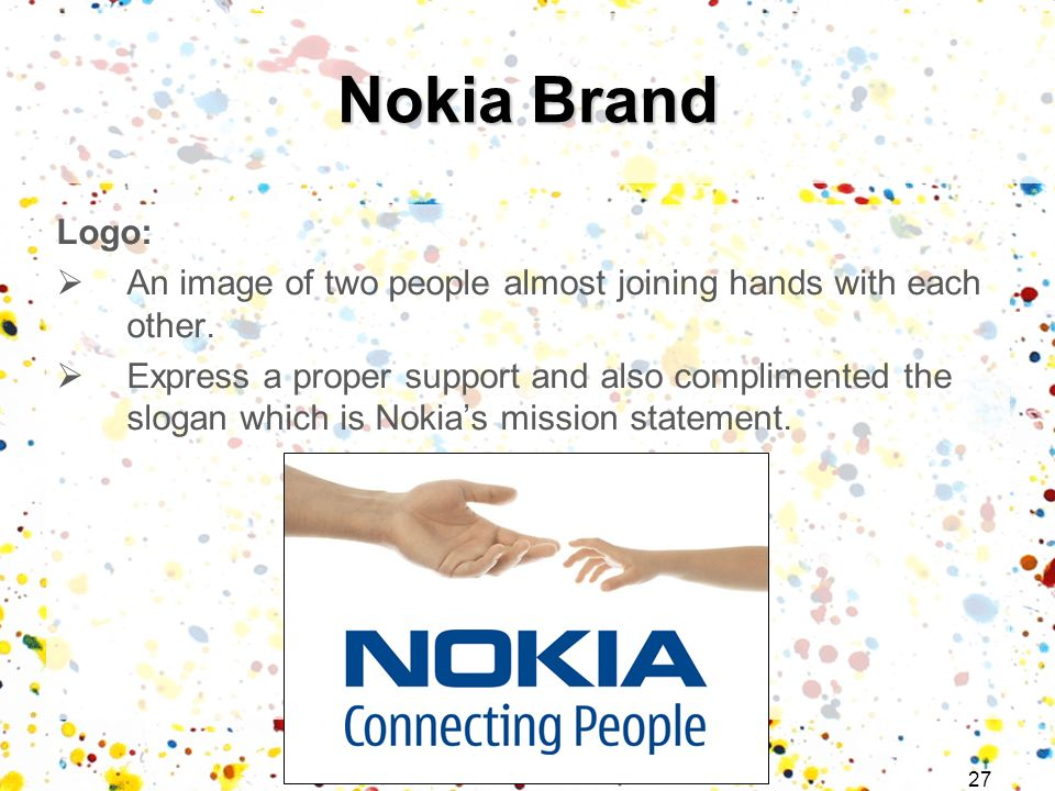 27 Logo: An image of two people almost joining hands with each other. Express a proper support and also complimented the slogan which is Nokias missio