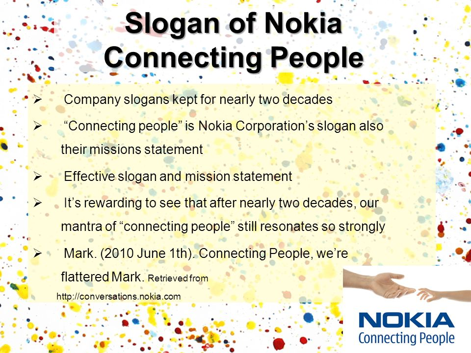Company slogans kept for nearly two decades Connecting people is Nokia Corporations slogan also their missions statement Effective slogan and mission statement Its rewarding to see that after nearly two decades, our mantra of connecting people still resonates so strongly Mark.
