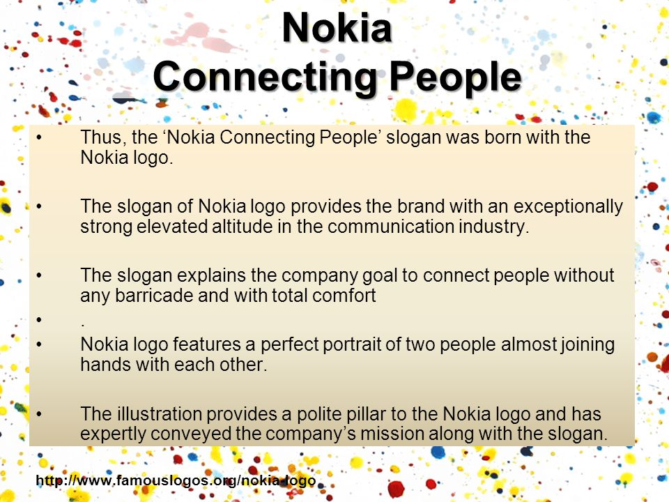 Thus, the Nokia Connecting People slogan was born with the Nokia logo. The slogan of Nokia logo provides the brand with an exceptionally strong elevat