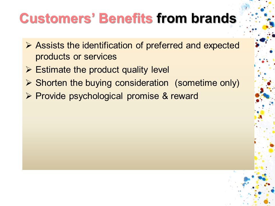 Customers Benefits from brands Assists the identification of preferred and expected products or services Estimate the product quality level Shorten the buying consideration (sometime only) Provide psychological promise & reward