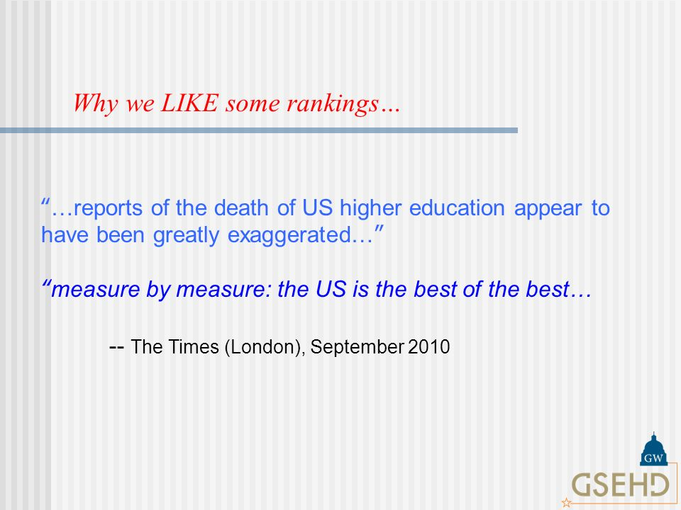 Why we LIKE some rankings… …reports of the death of US higher education appear to have been greatly exaggerated… measure by measure: the US is the best of the best… -- The Times (London), September 2010