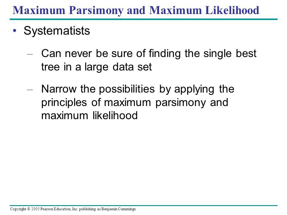 Copyright © 2005 Pearson Education, Inc. publishing as Benjamin Cummings Maximum Parsimony and Maximum Likelihood Systematists – Can never be sure of