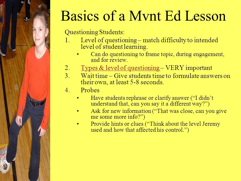 Basics of a Mvnt Ed Lesson Questioning Students: 1.Level of questioning – match difficulty to intended level of student learning.