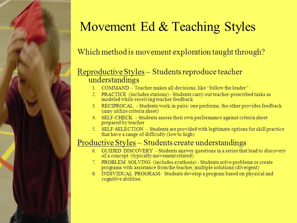 Movement Ed & Teaching Styles Which method is movement exploration taught through? Reproductive Styles – Students reproduce teacher understandings 1.C