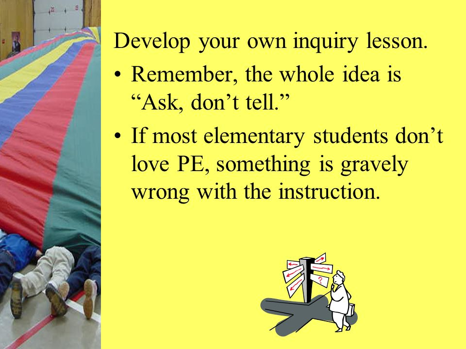 Develop your own inquiry lesson. Remember, the whole idea is Ask, dont tell. If most elementary students dont love PE, something is gravely wrong with