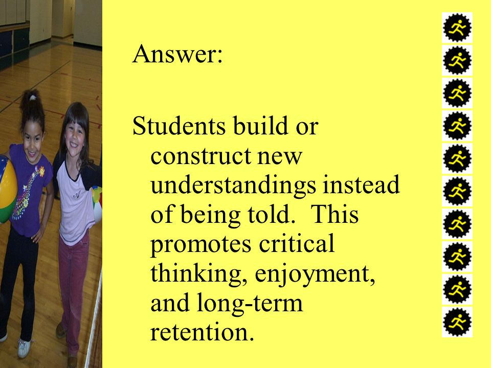 Answer: Students build or construct new understandings instead of being told. This promotes critical thinking, enjoyment, and long-term retention.