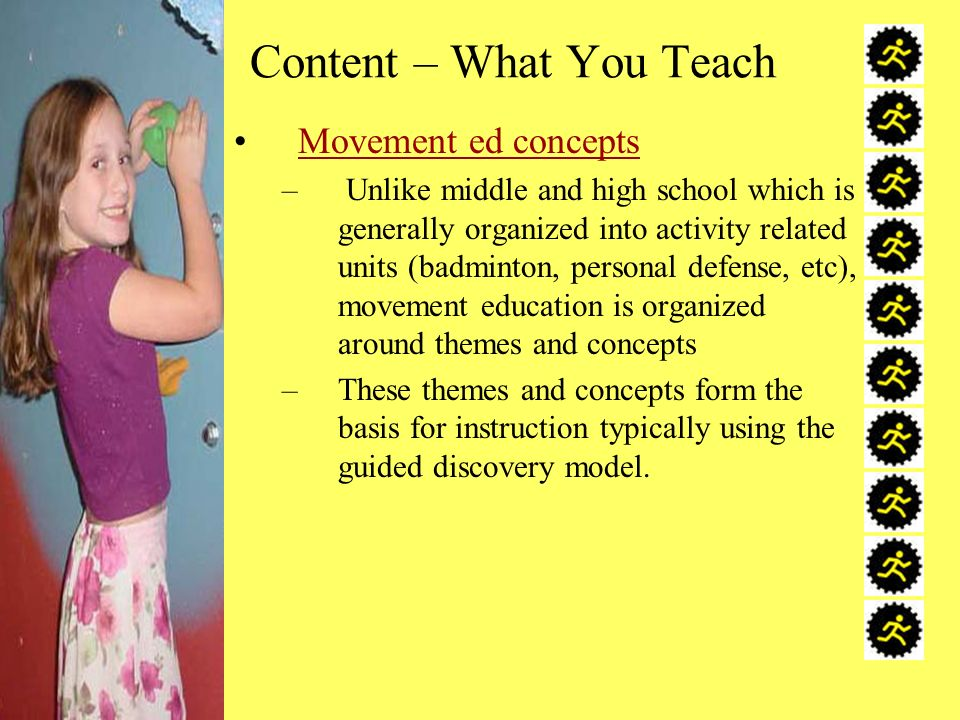 Content – What You Teach Movement ed concepts – Unlike middle and high school which is generally organized into activity related units (badminton, personal defense, etc), movement education is organized around themes and concepts –These themes and concepts form the basis for instruction typically using the guided discovery model.