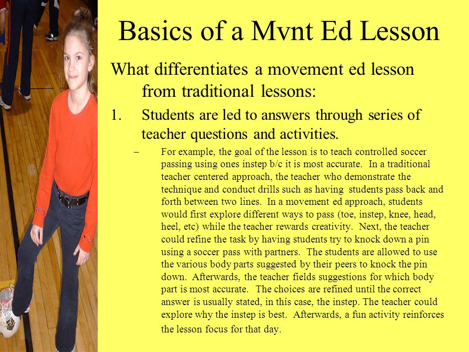 Basics of a Mvnt Ed Lesson What differentiates a movement ed lesson from traditional lessons: 1.Students are led to answers through series of teacher questions and activities.