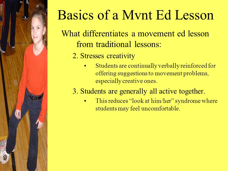 Basics of a Mvnt Ed Lesson What differentiates a movement ed lesson from traditional lessons: 2. Stresses creativity Students are continually verbally
