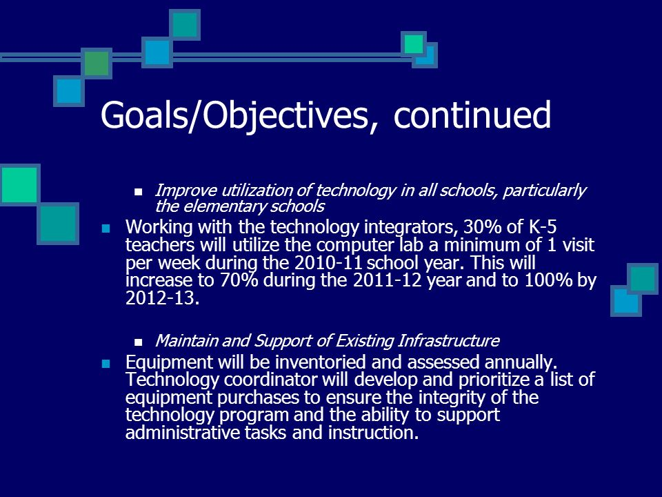 Goals/Objectives, continued Improve utilization of technology in all schools, particularly the elementary schools Working with the technology integrators, 30% of K-5 teachers will utilize the computer lab a minimum of 1 visit per week during the school year.