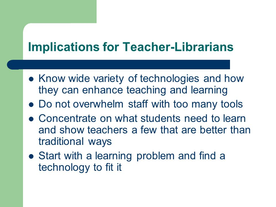 Implications for Teacher-Librarians Know wide variety of technologies and how they can enhance teaching and learning Do not overwhelm staff with too many tools Concentrate on what students need to learn and show teachers a few that are better than traditional ways Start with a learning problem and find a technology to fit it
