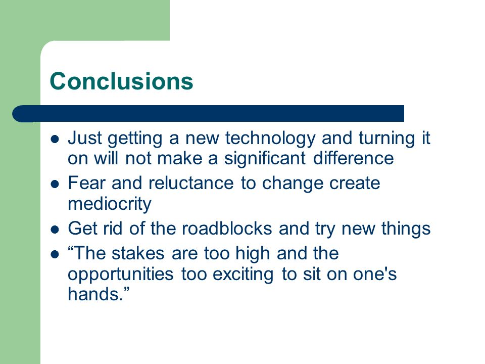 Conclusions Just getting a new technology and turning it on will not make a significant difference Fear and reluctance to change create mediocrity Get rid of the roadblocks and try new things The stakes are too high and the opportunities too exciting to sit on one s hands.
