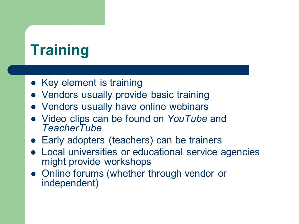 Training Key element is training Vendors usually provide basic training Vendors usually have online webinars Video clips can be found on YouTube and TeacherTube Early adopters (teachers) can be trainers Local universities or educational service agencies might provide workshops Online forums (whether through vendor or independent)