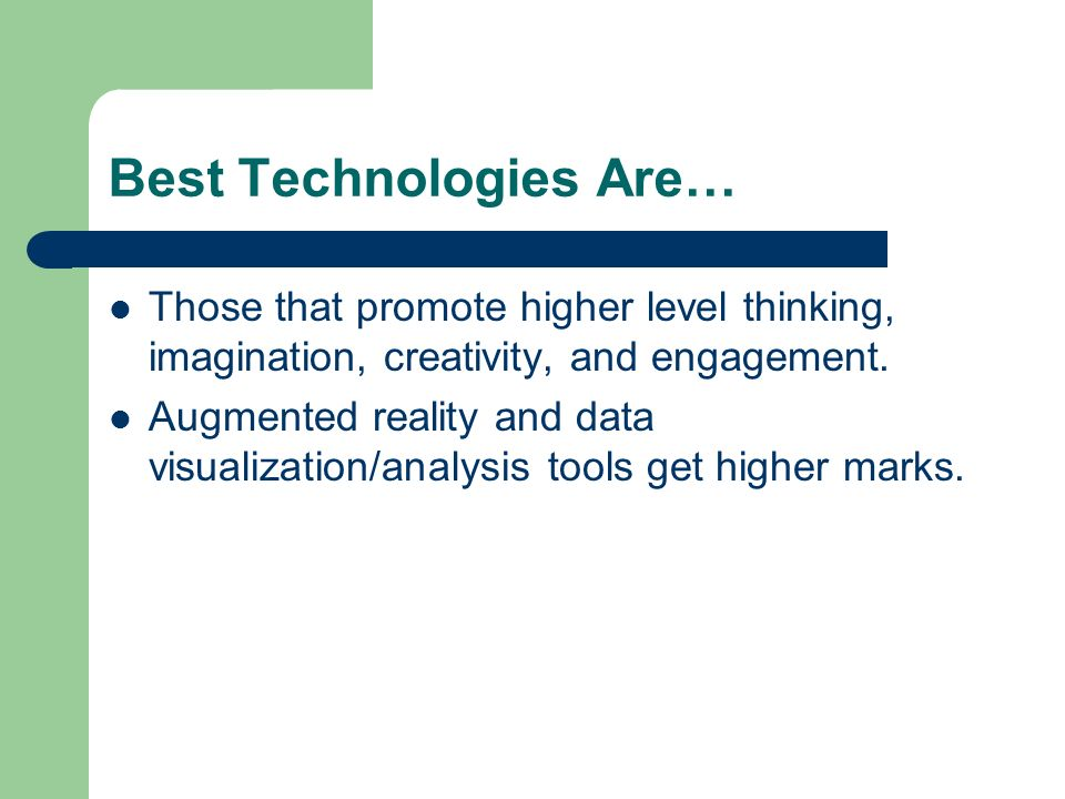 Best Technologies Are… Those that promote higher level thinking, imagination, creativity, and engagement. Augmented reality and data visualization/ana