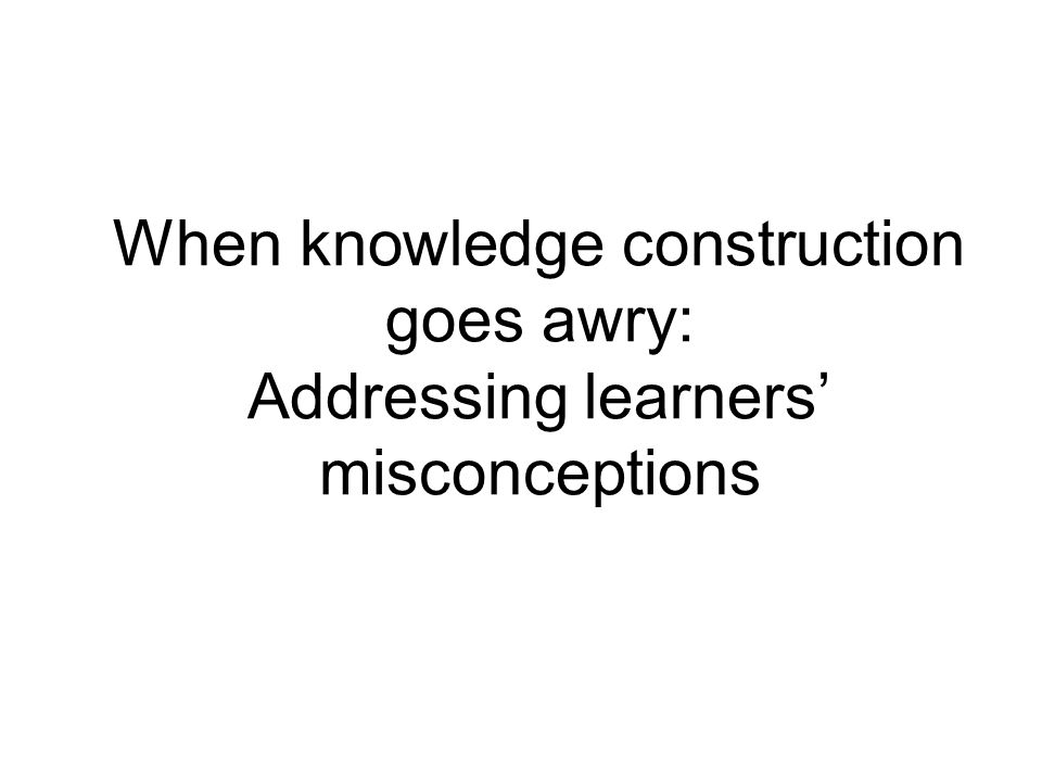 When knowledge construction goes awry: Addressing learners misconceptions