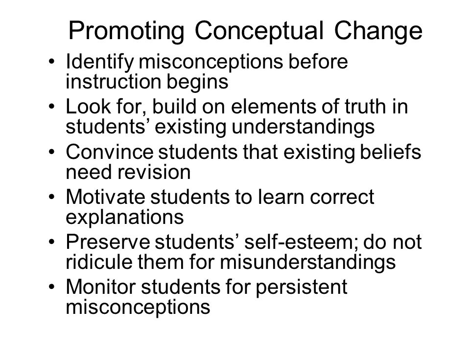 Promoting Conceptual Change Identify misconceptions before instruction begins Look for, build on elements of truth in students existing understandings