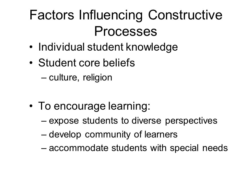 Factors Influencing Constructive Processes Individual student knowledge Student core beliefs –culture, religion To encourage learning: –expose student