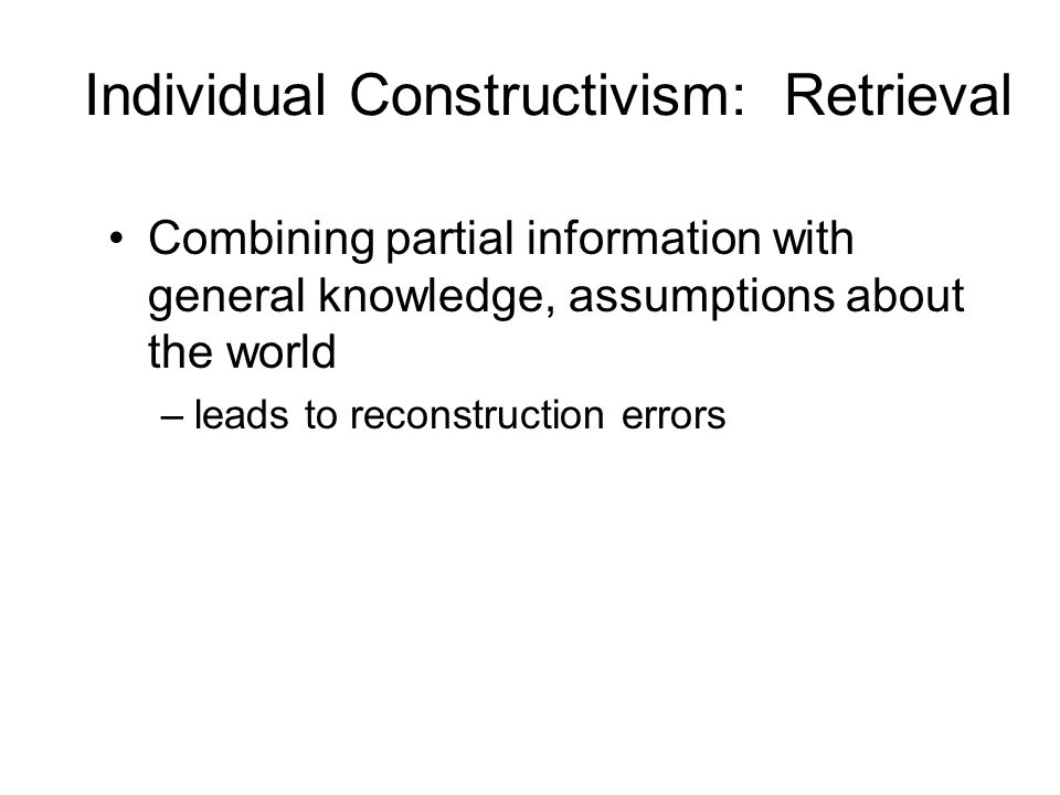 Individual Constructivism: Retrieval Combining partial information with general knowledge, assumptions about the world –leads to reconstruction errors