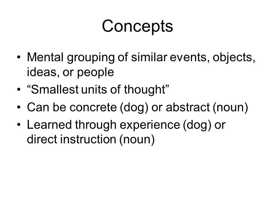 Concepts Mental grouping of similar events, objects, ideas, or people Smallest units of thought Can be concrete (dog) or abstract (noun) Learned throu