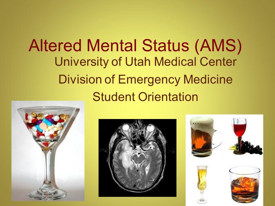Altered Mental Status (AMS) University of Utah Medical Center Division of Emergency Medicine Student Orientation