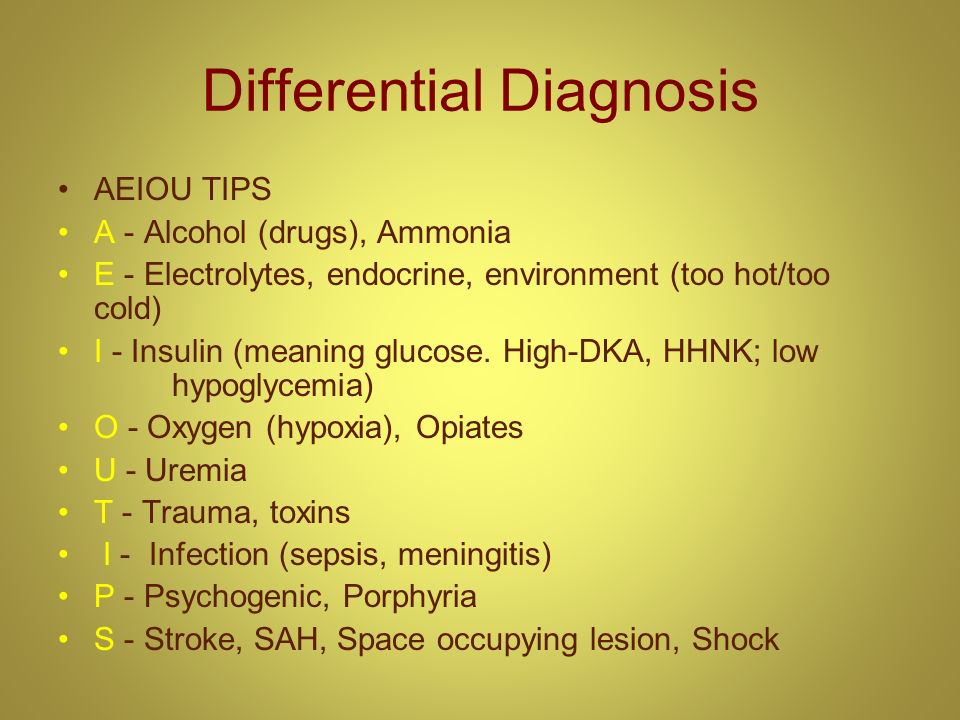Differential Diagnosis AEIOU TIPS A - Alcohol (drugs), Ammonia E - Electrolytes, endocrine, environment (too hot/too cold) I - Insulin (meaning glucos